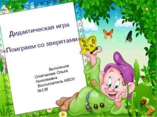 Дидактическая игра «Поиграем со зверятами» Выполнила Степанова Ольга Николае