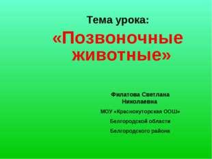 Тема урока: «Позвоночные животные» Филатова Светлана Николаевна МОУ «Красноху