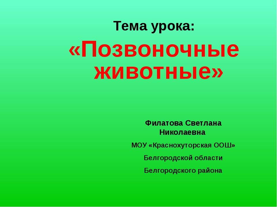 Тема урока: «Позвоночные животные» Филатова Светлана Николаевна МОУ «Красноху...