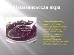 Несмеяновская икра Несмеяновская икра— аналог черной икры осетровых, первые о