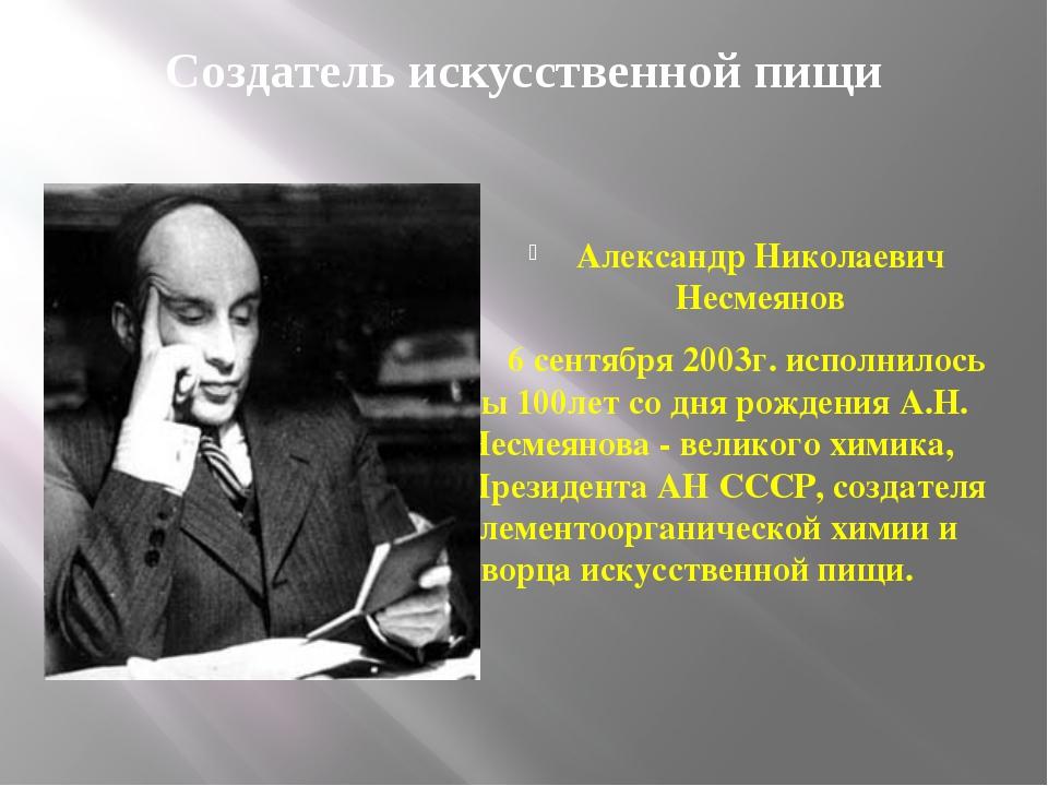 Создатель искусственной пищи Александр Николаевич Несмеянов 6 сентября 2003г....