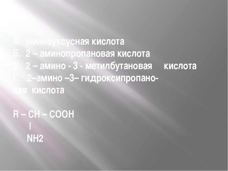 А. аминоуксусная кислота Б. 2 – аминопропановая кислота В. 2 – амино - 3 - ме...