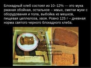 Блокадный хлеб состоял из 10–12% — это мука ржаная обойная, остальное – жмых,