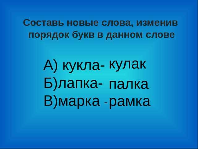 Составь новые слова, изменив порядок букв в данном слове А) кукла- Б)лапка- В...