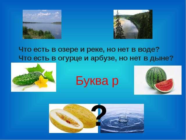 Что есть в озере и реке, но нет в воде? Что есть в огурце и арбузе, но нет в...