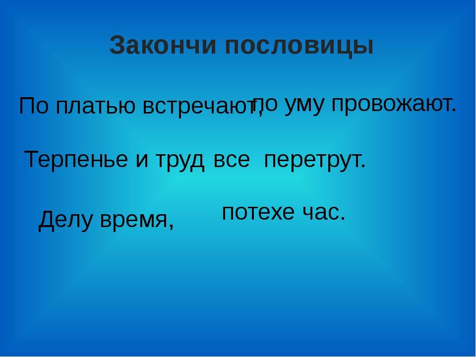 Закончи пословицы По платью встречают, по уму провожают. Терпенье и труд все...