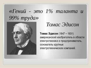 «Гений - это 1% таланта и 99% труда» Томас Эдисон Томас Эдисон (1847 – 1931)