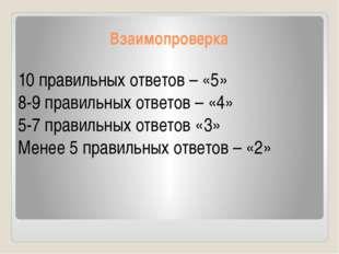 Взаимопроверка 10 правильных ответов – «5» 8-9 правильных ответов – «4» 5-7 п