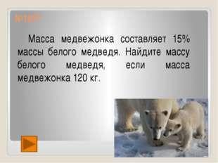 №1577 Масса медвежонка составляет 15% массы белого медведя. Найдите массу бе
