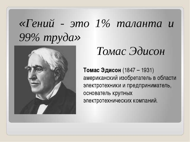 «Гений - это 1% таланта и 99% труда» Томас Эдисон Томас Эдисон (1847 – 1931)...