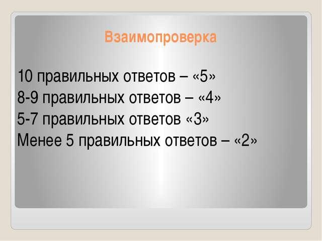 Взаимопроверка 10 правильных ответов – «5» 8-9 правильных ответов – «4» 5-7 п...
