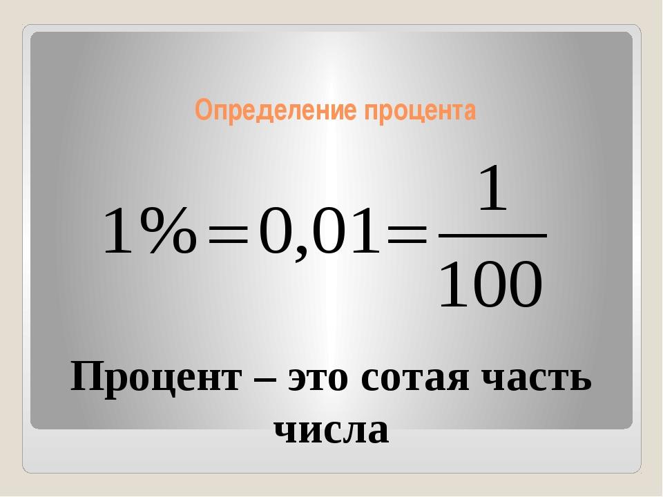 Определение процента Процент – это сотая часть числа