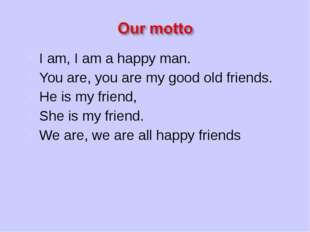 I am, I am a happy man. You are, you are my good old friends. He is my friend
