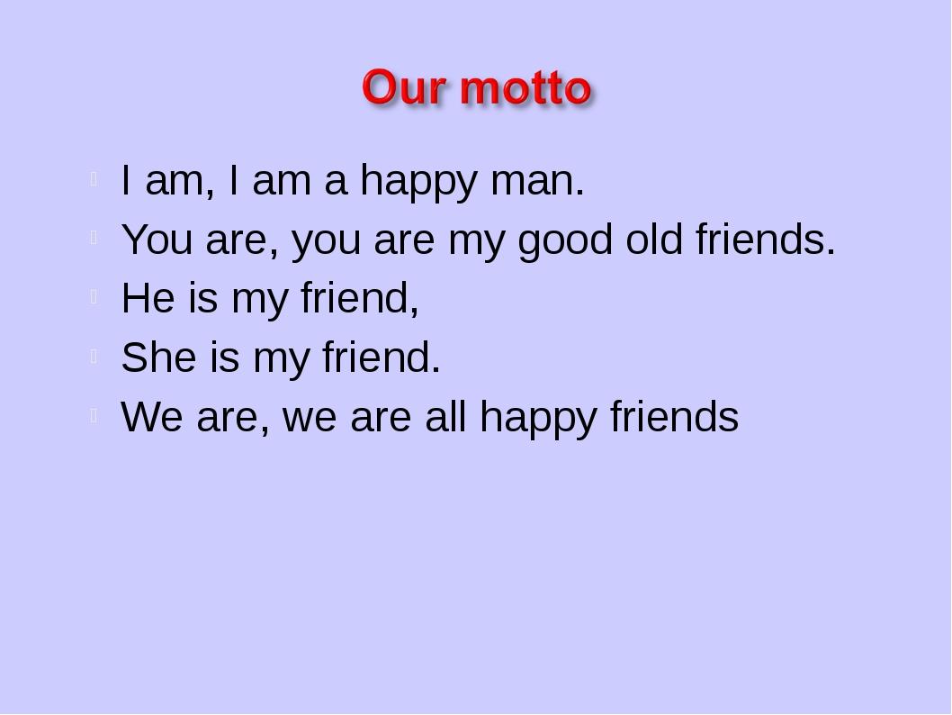 I am, I am a happy man. You are, you are my good old friends. He is my friend...
