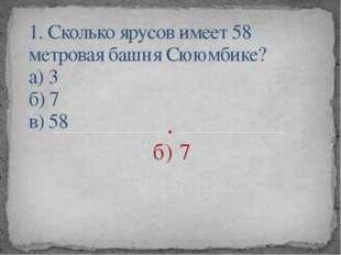 1. Сколько ярусов имеет 58 метровая башня Сююмбике? а) 3 б) 7 в) 58 б) 7
