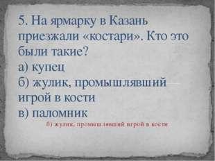 5. На ярмарку в Казань приезжали «костари». Кто это были такие? а) купец б) ж