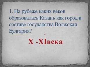 1. На рубеже каких веков образовалась Казань как город в составе государства