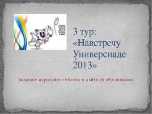 3 тур: «Навстречу Универсиаде 2013» Задание: нарисуйте эмблему и дайте ей об