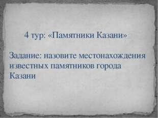 4 тур: «Памятники Казани»  Задание: назовите местонахождения известных памятн