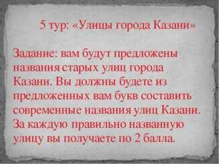 5 тур: «Улицы города Казани»  Задание: вам будут предложены названия старых у