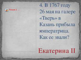 4. В 1767 году 26 мая на галере «Тверь» в Казань прибыла императрица. Как ее