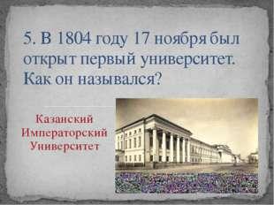 5. В 1804 году 17 ноября был открыт первый университет. Как он назывался? Ка