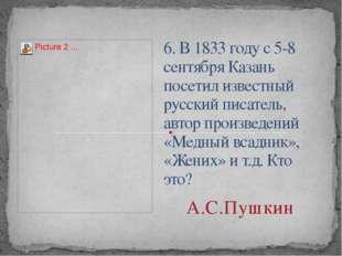 6. В 1833 году с 5-8 сентября Казань посетил известный русский писатель, авто