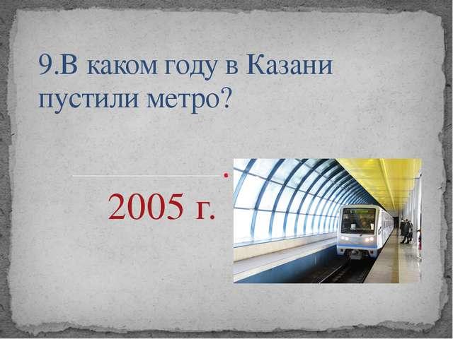 9.В каком году в Казани пустили метро?         2005 г.