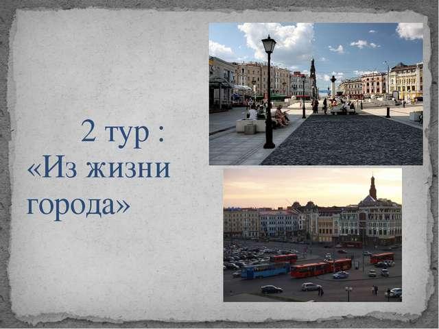 2 тур :  «Из жизни города»