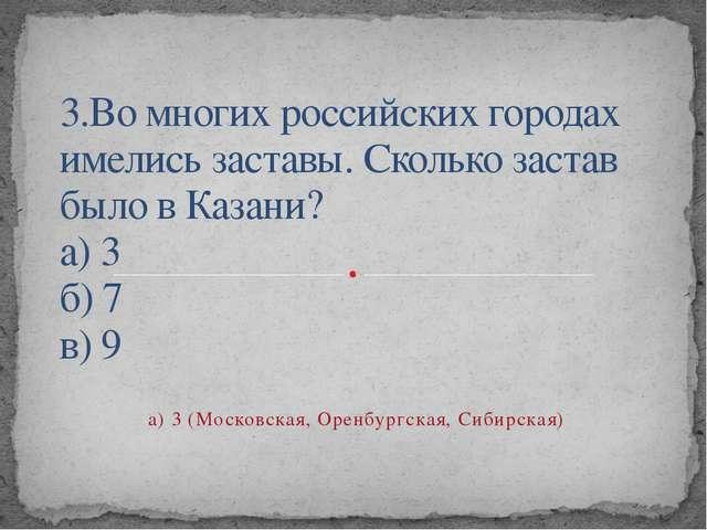 3.Во многих российских городах имелись заставы. Сколько застав было в Казани?...