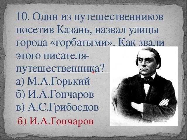 10. Один из путешественников посетив Казань, назвал улицы города «горбатыми»....