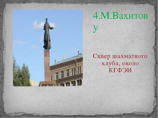 4.М.Вахитову Сквер шахматного клуба, около КГФЭИ