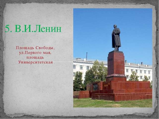 5. В.И.Ленин Площадь Свободы, ул.Первого мая, площадь Университетская