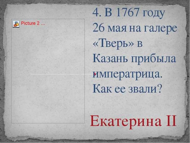 4. В 1767 году 26 мая на галере «Тверь» в Казань прибыла императрица. Как ее...