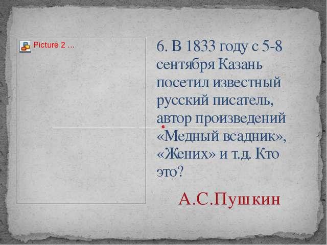 6. В 1833 году с 5-8 сентября Казань посетил известный русский писатель, авто...