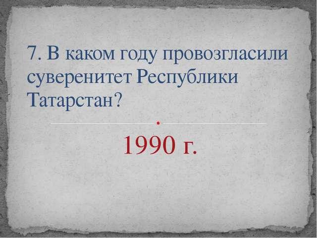 7. В каком году провозгласили суверенитет Республики Татарстан? 1990 г.
