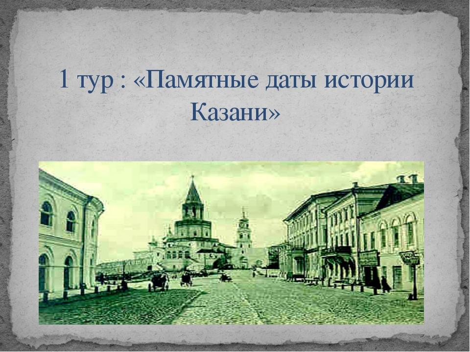 1 тур : «Памятные даты истории Казани»