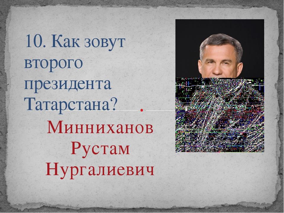 10. Как зовут второго президента Татарстана? Минниханов Рустам Нургалиевич