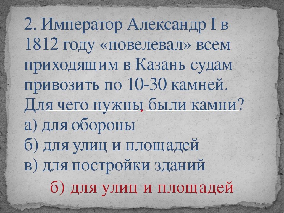 2. Император Александр I в  1812 году «повелевал» всем приходящим в Казань су...