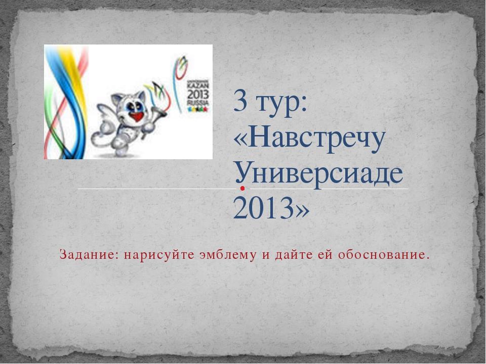 3 тур: «Навстречу Универсиаде 2013» Задание: нарисуйте эмблему и дайте ей об...
