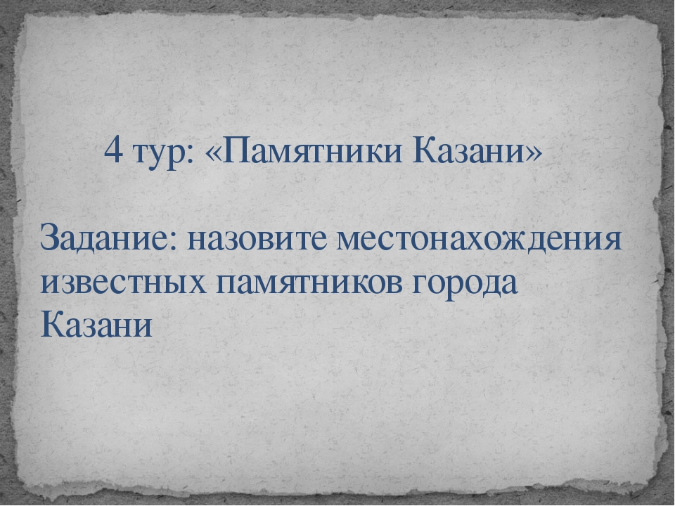 4 тур: «Памятники Казани»  Задание: назовите местонахождения известных памятн...