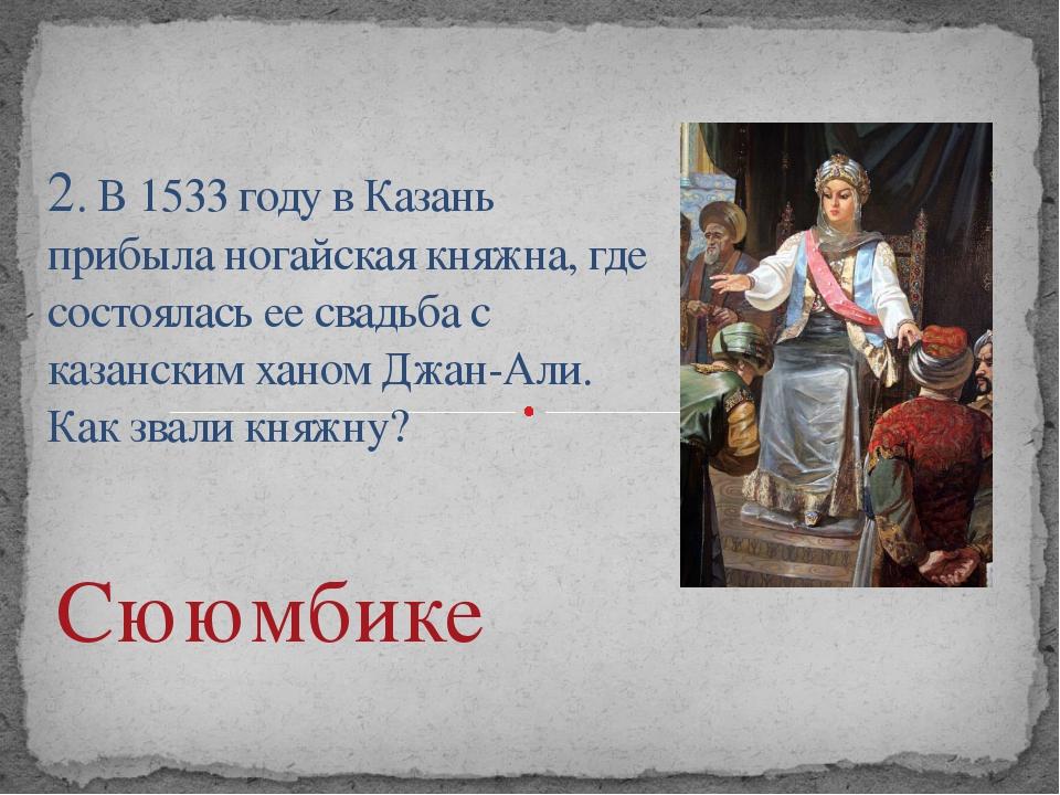2. В 1533 году в Казань прибыла ногайская княжна, где состоялась ее свадьба с...