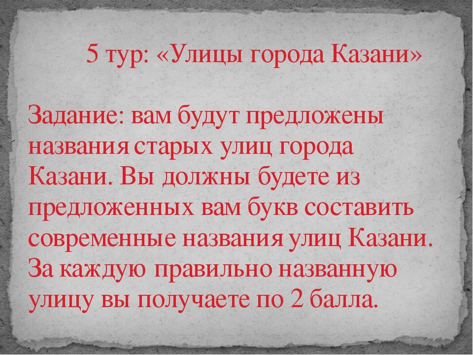 5 тур: «Улицы города Казани»  Задание: вам будут предложены названия старых у...