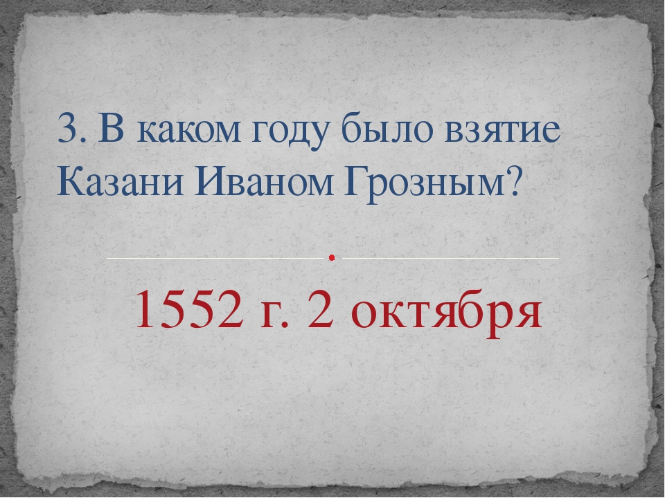 3. В каком году было взятие Казани Иваном Грозным? 1552 г. 2 октября