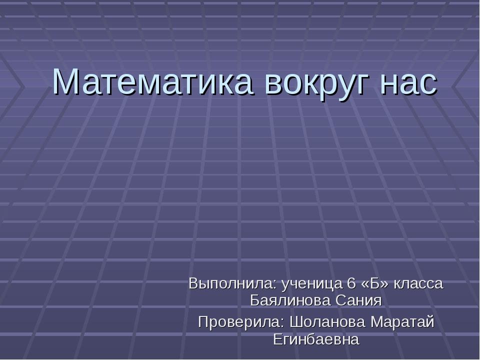Математика вокруг нас Выполнила: ученица 6 «Б» класса Баялинова Сания Провери...