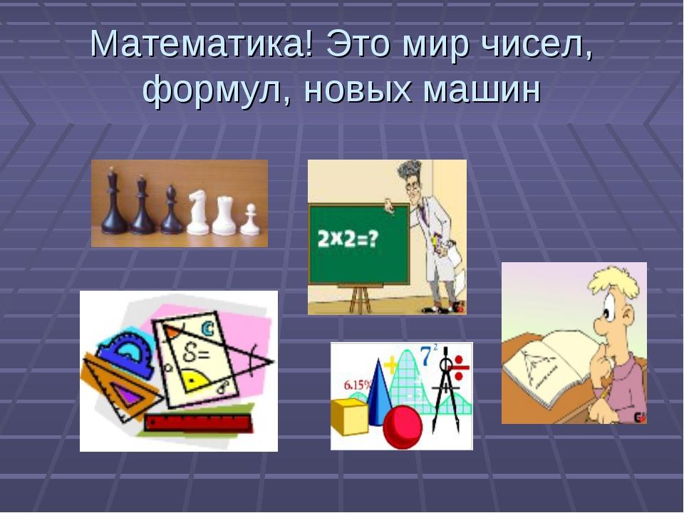 Математика! Это мир чисел, формул, новых машин