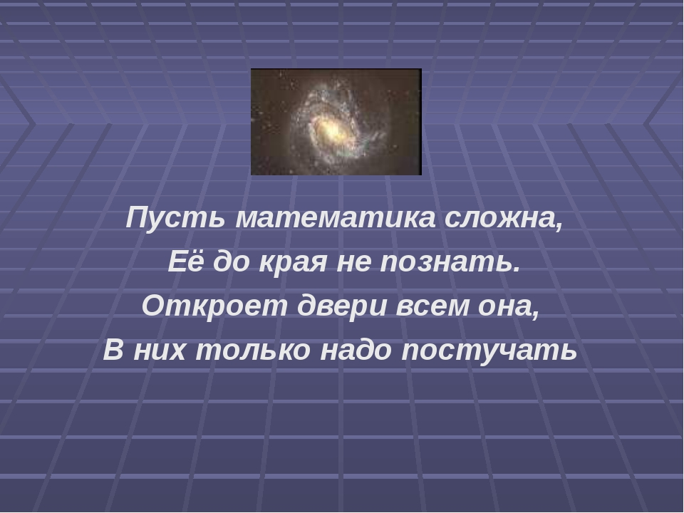 Пусть математика сложна, Её до края не познать. Откроет двери всем она, В них...