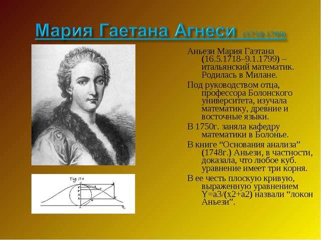 Аньези Мария Гаэтана (16.5.1718–9.1.1799) –итальянский математик. Родилась в...