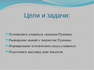 Цели и задачи: Познакомить учащихся сказками Пушкина Расширение знаний о твор