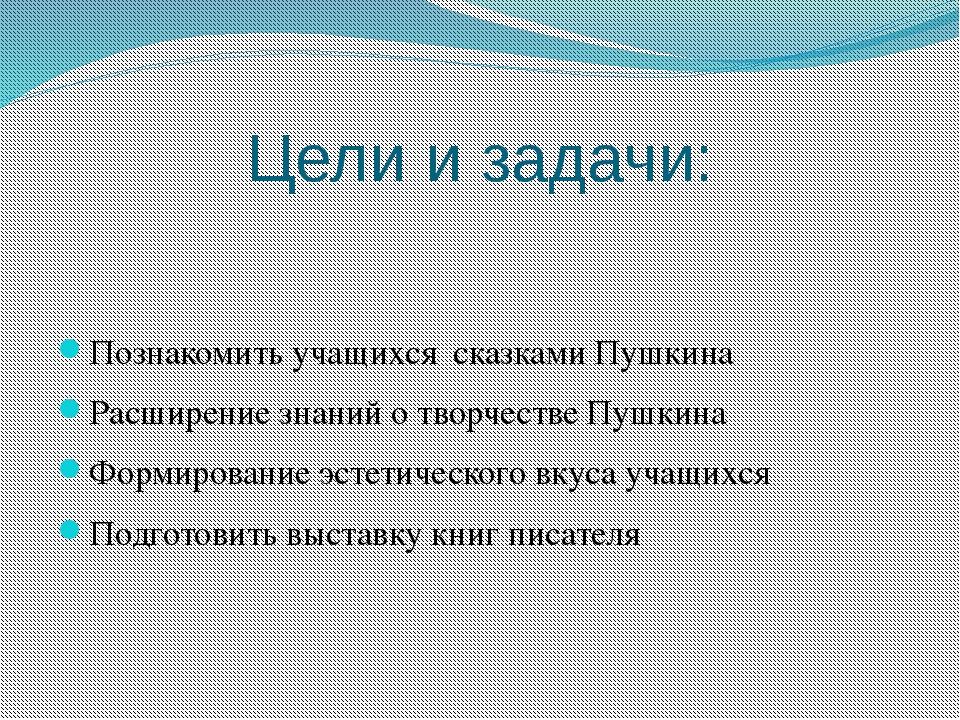 Цели и задачи: Познакомить учащихся сказками Пушкина Расширение знаний о твор...
